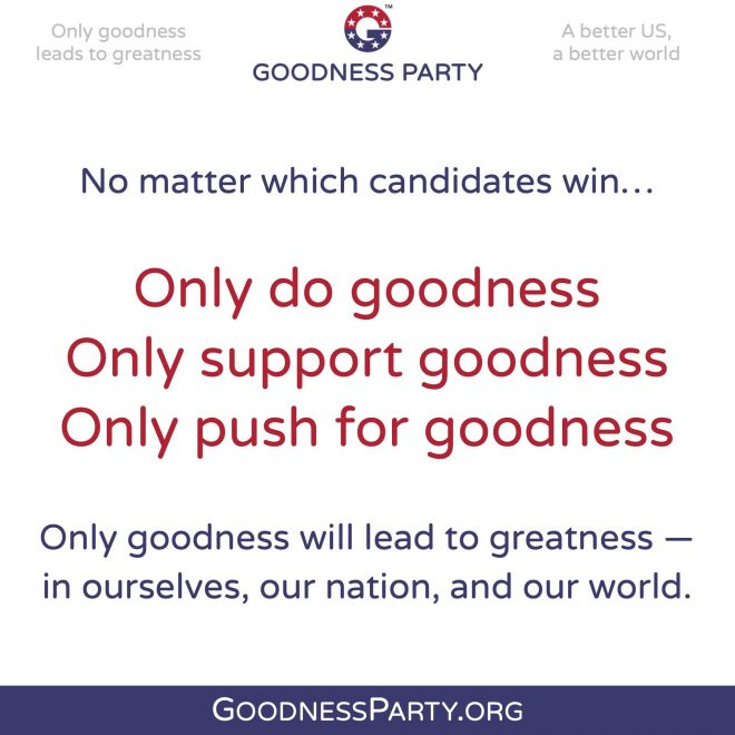 Goodness Party No Matter the election results go push for goodness